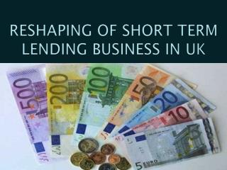RESHAPING OF SHORT TERM LENDING BUSINESS IN UK