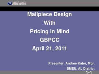 Mailpiece Design  With Pricing in Mind GBPCC April 21, 2011 Presenter: Andr ée Kater, Mgr. BMEU, AL District