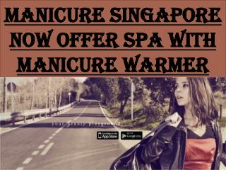 MANICURE SINGAPORE NOW OFFER SPA WITH MANICURE WARMER
