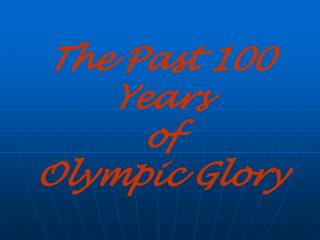 The Past 100 Years  of  Olympic Glory