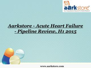 Aarkstore - Acute Heart Failure - Pipeline Review, H1 2015