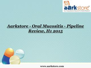 Aarkstore - Oral Mucositis - Pipeline Review, H1 2015