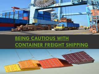 Being cautious with Container Freight Shipping