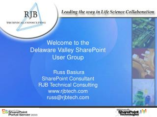 Welcome to the  Delaware Valley SharePoint  User Group Russ Basiura SharePoint Consultant RJB Technical Consulting www.r