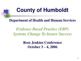 County of Humboldt Department of Health and Human Services Evidence Based Practice (EBP)  Systems Change To Insure Succe