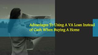 Advantages To Using A VA Loan Instead of Cash