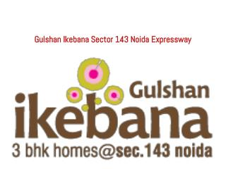 Gulshan Ikebana Resale, Call  91-9999684955 New Projects Noi