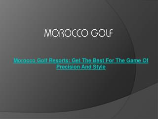 Morocco Golf Resorts: Get The Best For The Game Of Precision