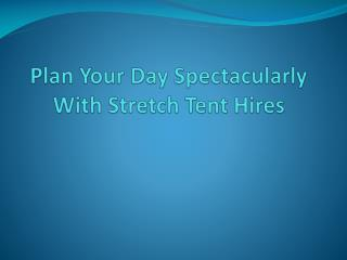 Plan Your Day Spectacularly With Stretch Tent Hires