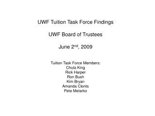 UWF Tuition Task Force Findings  UWF Board of Trustees  June 2nd, 2009   Tuition Task Force Members: Chula King Rick Har