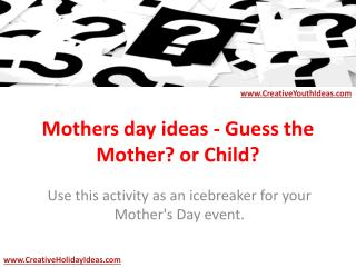 Mothers day ideas - Guess the Mother? or Child?
