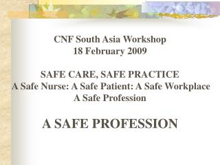 CNF South Asia Workshop 18 February 2009  SAFE CARE, SAFE PRACTICE  A Safe Nurse: A Safe Patient: A Safe Workplace   A S