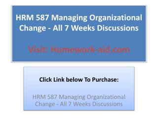 HRM 587 Managing Organizational Change - All 7 Weeks Discuss