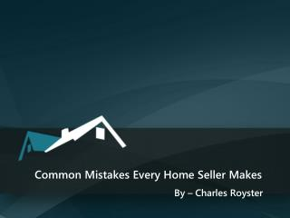 Common Mistakes Every Home Seller Makes