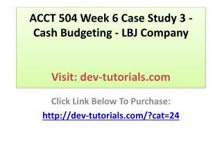 ACCT 504 Week 6 Case Study 3 - Cash Budgeting - LBJ Company