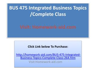 BUS 475 Integrated Business Topics /Complete Class