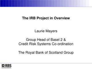 The IRB Project in Overview Laurie Mayers Group Head of Basel 2 & Credit Risk Systems Co-ordination The Royal Bank of Sc