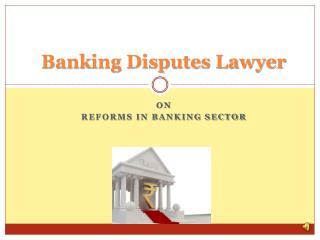 Banking Disputes Lawyer On Reforms In Banking Sector