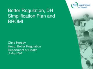 Better Regulation, DH  Simplification Plan and BROMI          Chris Horsey Head, Better Regulation Department of Health