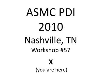 ASMC PDI 2010 Nashville, TN Workshop #57 X  (you are here)