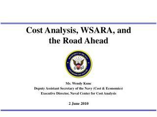 Cost Analysis, WSARA, and               the Road Ahead Ms. Wendy Kunc Deputy Assistant Secretary of the Navy (Cost &