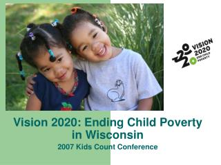 Vision 2020: Ending Child Poverty in Wisconsin2007 Kids Count Conference