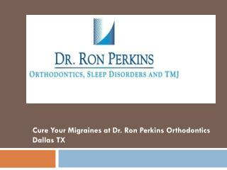Cure Your Migraines at Dr. Ron Perkins Orthodontics Dallas