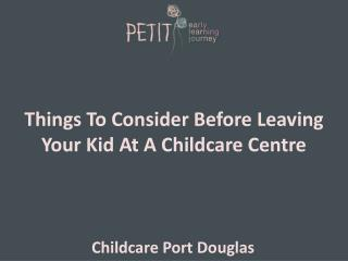 Things To Consider Before Leaving Your Kid At A Childcare Ce