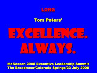 LONG Tom Peters'  EXCELLENCE. ALWAYS. McKesson 2008 Executive Leadership Summit The Broadmoor/Colorado Springs/23 July 2
