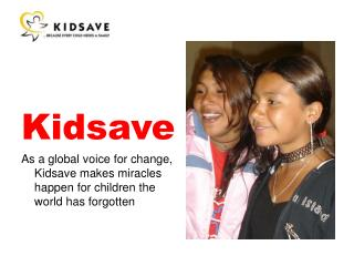 Kidsave As a global voice for change,  Kidsave  makes miracles happen for children the world has forgotten