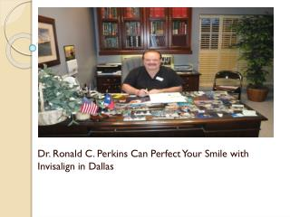 Dr. Ronald C. Perkins Can Perfect Your Smile with Invisalign