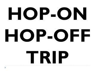 HOP-ON HOP-OFF TRIP