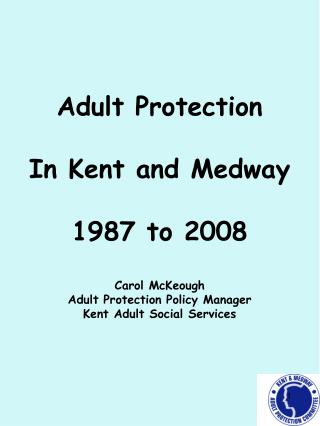 Adult Protection  In Kent and Medway  1987 to 2008 Carol McKeough Adult Protection Policy Manager  Kent Adult Social Ser