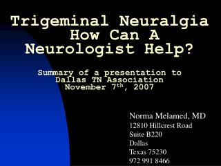 Trigeminal Neuralgia   How Can A Neurologist Help? Summary of a presentation to  Dallas TN Association November 7 th , 2