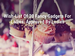 Wish-List Of 20 Fancy Gadgets For Ladies. Approved By Ladies