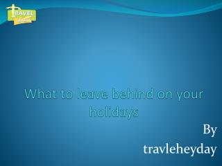 What to leave behind on your holidays