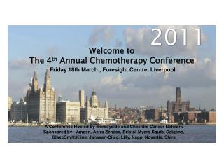 Welcome to The 4 th  Annual Chemotherapy Conference  Friday 18th March , Foresight Centre, Liverpool