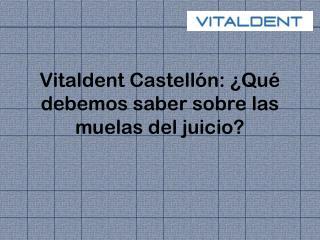 Vitaldent Castellón: ¿Qué debemos saber sobre las muelas del