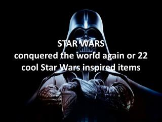 STAR WARS conquered the world again or 22cool inspired items