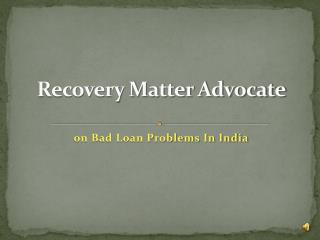 Recovery matter advocate on bad loan problems in india
