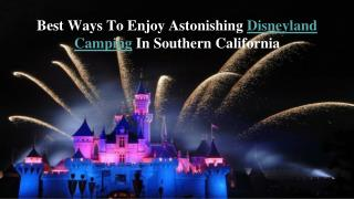 Best Ways To Enjoy Astonishing Disneyland Camping In Souther