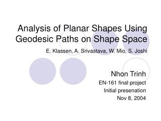Analysis of Planar Shapes Using Geodesic Paths on Shape Space  E. Klassen, A. Srivastava, W. Mio, S. Joshi