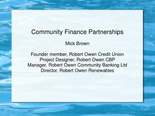 Community Finance Partnerships  Mick Brown  Founder member, Robert Owen Credit Union Project Designer, Robert Owen CBP M
