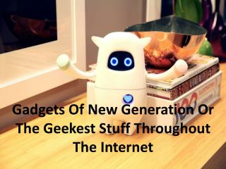 Gadgets Of New Generation Or The Geekest Stuff Throughout Th
