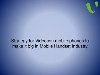 Strategy for Videocon Mobile Phones to Make it Big in Mobile Handset Industry
