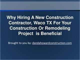 Why Hiring A New Construction Contractor, Waco TX For Your Construction Or Remodeling Project is Beneficial