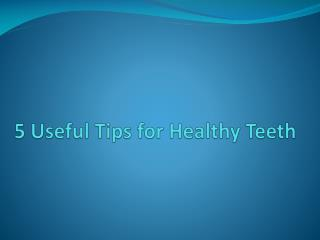 5 Useful Tips for Healthy Teeth