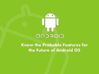 Know the Probable Features for the Future of Android OS