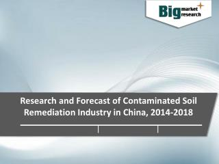 Contaminated Soil Remediation Industry in China Industry Trends, Demand, Growth & Forecast to 2018