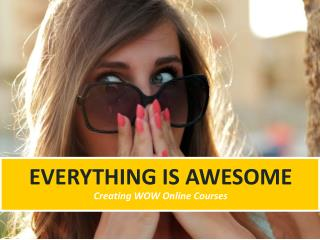 Everything is Awesome - Creating WOW Online Courses
